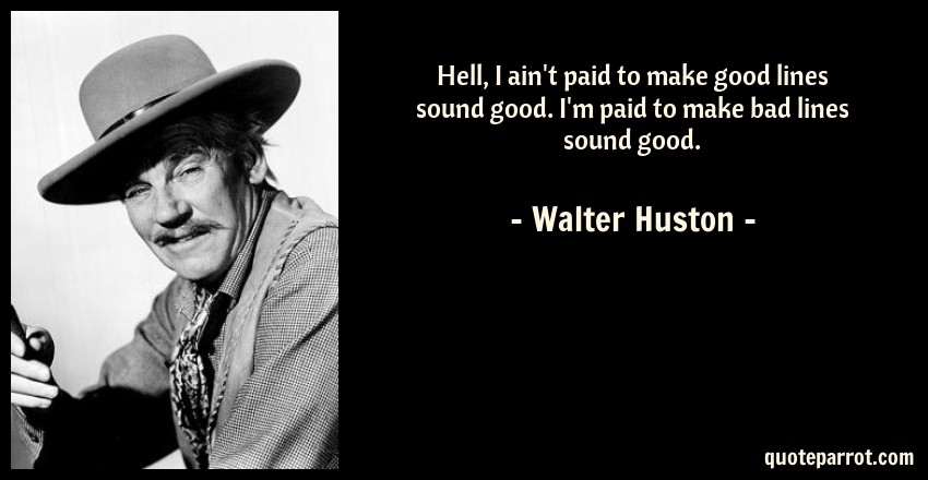 Walter Huston Quote: Hell, I ain't paid to make good lines sound good. I'm paid to make bad lines sound good.