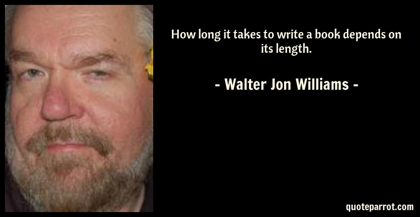 Walter Jon Williams Quote: How long it takes to write a book depends on its length.