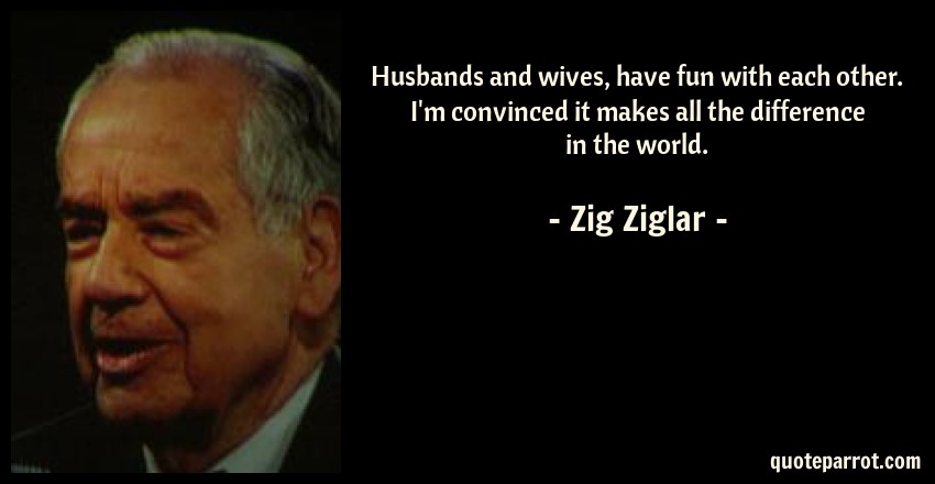 Zig Ziglar Quote: Husbands and wives, have fun with each other. I'm convinced it makes all the difference in the world.