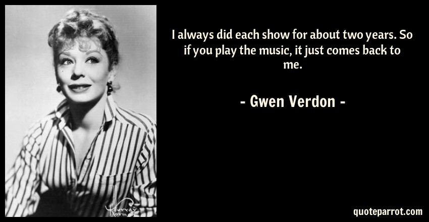Gwen Verdon Quote: I always did each show for about two years. So if you play the music, it just comes back to me.