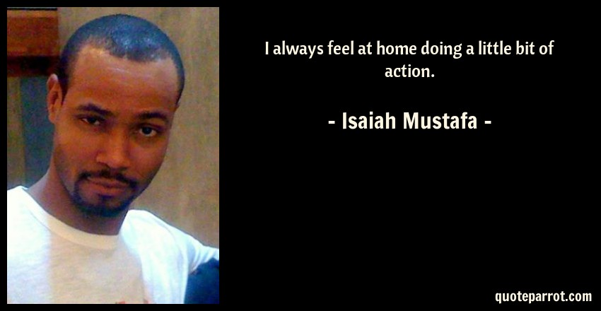 Isaiah Mustafa Quote: I always feel at home doing a little bit of action.