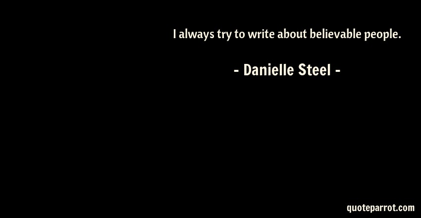 Danielle Steel Quote: I always try to write about believable people.