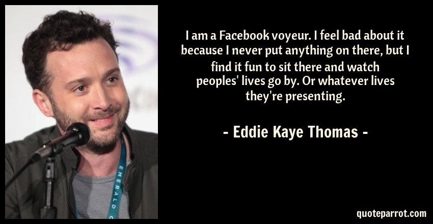 Eddie Kaye Thomas Quote: I am a Facebook voyeur. I feel bad about it because I never put anything on there, but I find it fun to sit there and watch peoples' lives go by. Or whatever lives they're presenting.