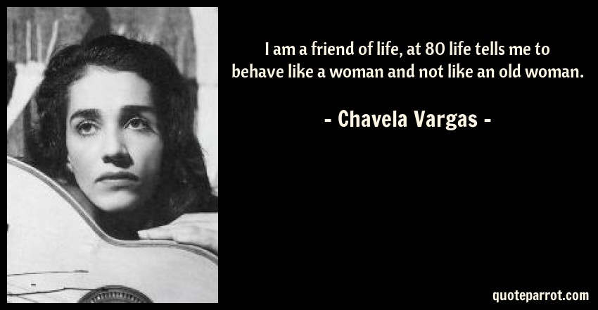 Chavela Vargas Quote: I am a friend of life, at 80 life tells me to behave like a woman and not like an old woman.