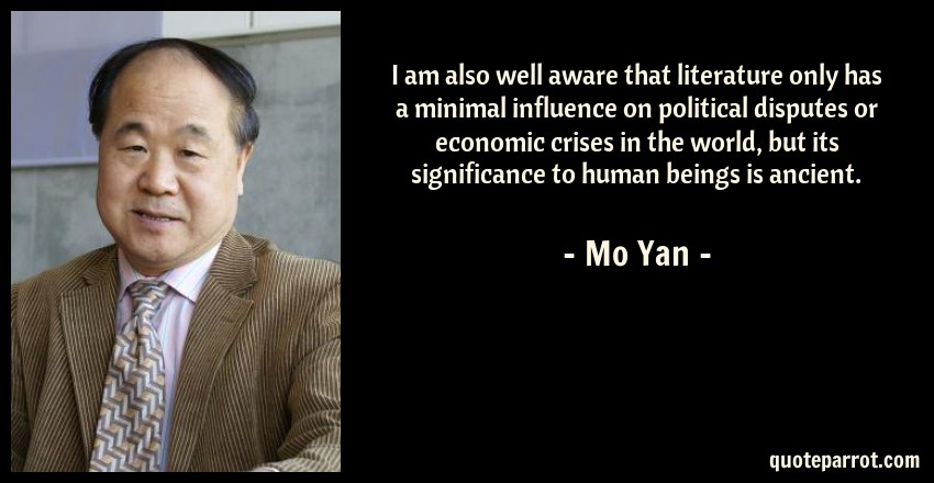Mo Yan Quote: I am also well aware that literature only has a minimal influence on political disputes or economic crises in the world, but its significance to human beings is ancient.