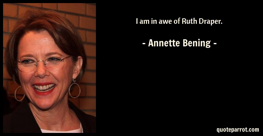 Annette Bening Quote: I am in awe of Ruth Draper.