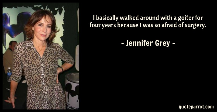 Jennifer Grey Quote: I basically walked around with a goiter for four years because I was so afraid of surgery.