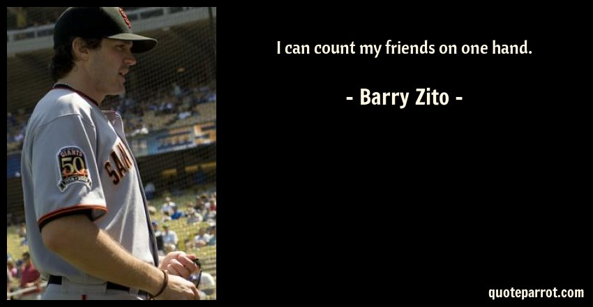 Barry Zito Quote: I can count my friends on one hand.
