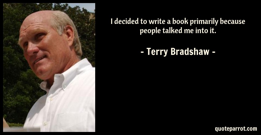 Terry Bradshaw Quote: I decided to write a book primarily because people talked me into it.