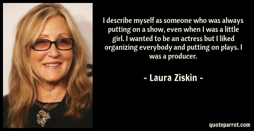 Laura Ziskin Quote: I describe myself as someone who was always putting on a show, even when I was a little girl. I wanted to be an actress but I liked organizing everybody and putting on plays. I was a producer.