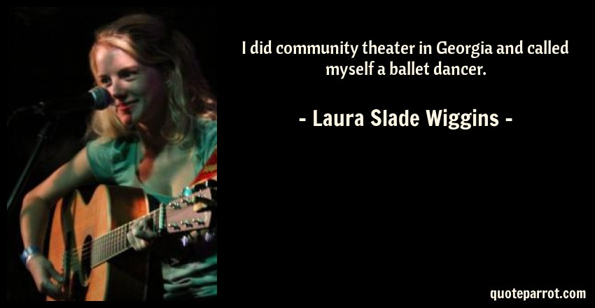 Laura Slade Wiggins Quote: I did community theater in Georgia and called myself a ballet dancer.