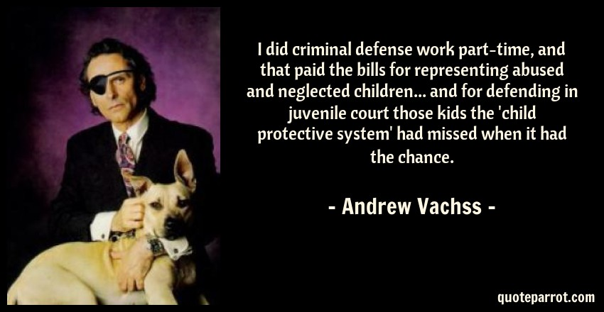 Andrew Vachss Quote: I did criminal defense work part-time, and that paid the bills for representing abused and neglected children... and for defending in juvenile court those kids the 'child protective system' had missed when it had the chance.
