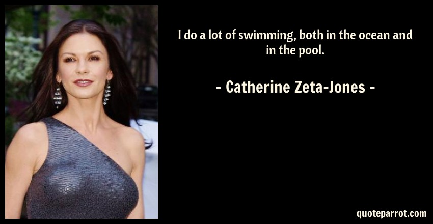 Catherine Zeta-Jones Quote: I do a lot of swimming, both in the ocean and in the pool.