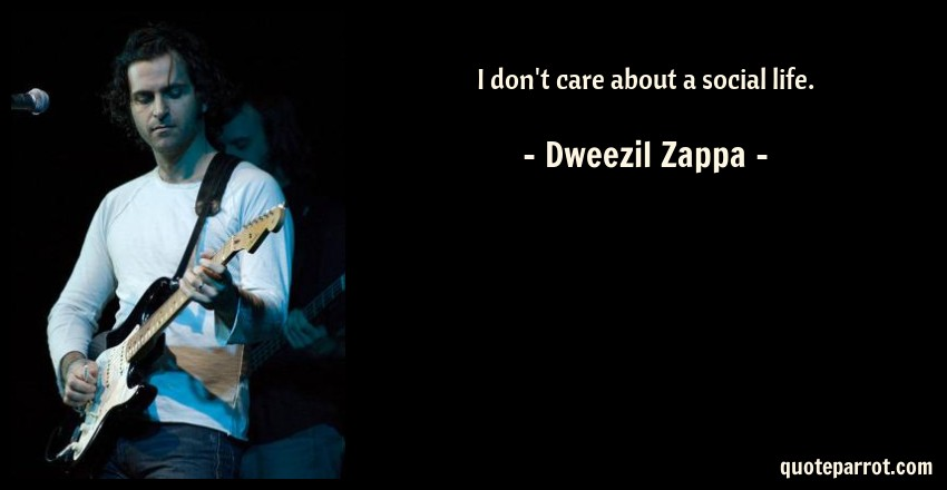 Dweezil Zappa Quote: I don't care about a social life.