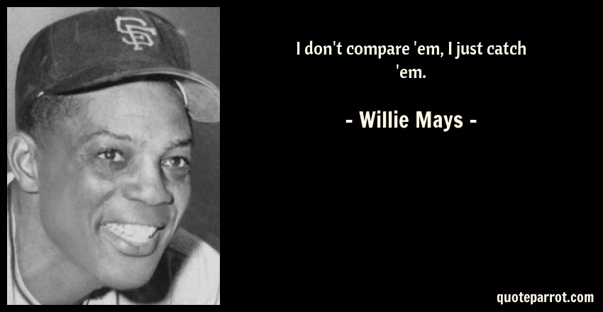 Willie Mays Quote: I don't compare 'em, I just catch 'em.