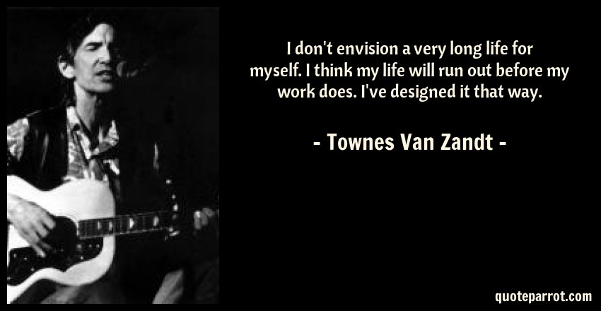 Townes Van Zandt Quote: I don't envision a very long life for myself. I think my life will run out before my work does. I've designed it that way.