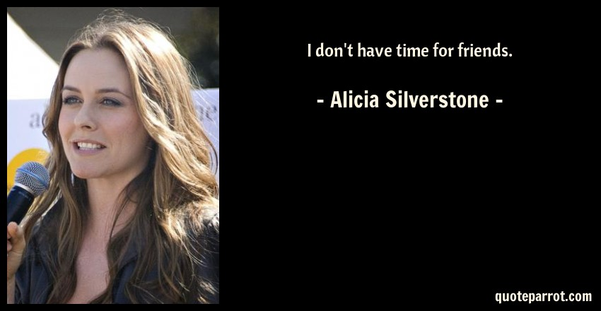 Alicia Silverstone Quote: I don't have time for friends.