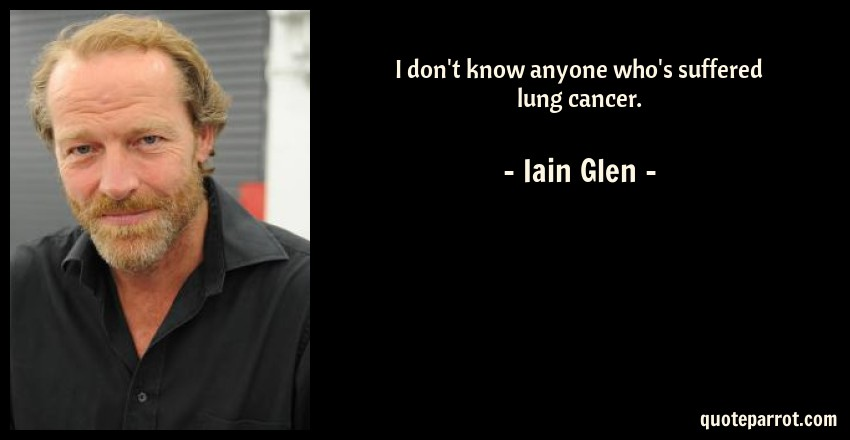 Iain Glen Quote: I don't know anyone who's suffered lung cancer.