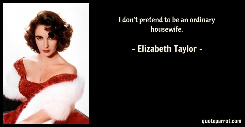Elizabeth Taylor Quote: I don't pretend to be an ordinary housewife.
