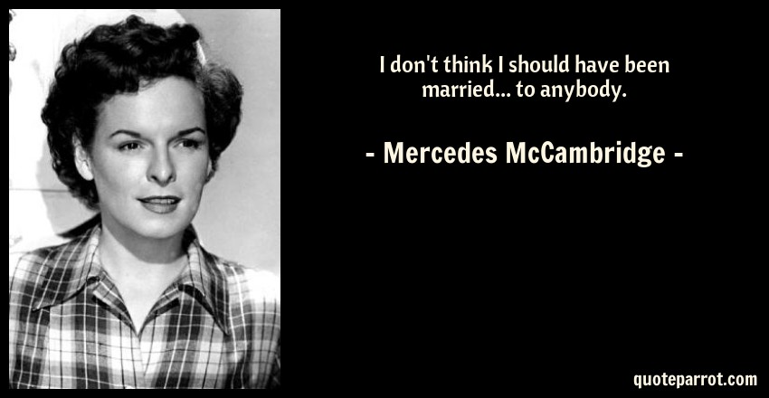 Mercedes McCambridge Quote: I don't think I should have been married... to anybody.