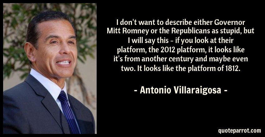 Antonio Villaraigosa Quote: I don't want to describe either Governor Mitt Romney or the Republicans as stupid, but I will say this - if you look at their platform, the 2012 platform, it looks like it's from another century and maybe even two. It looks like the platform of 1812.