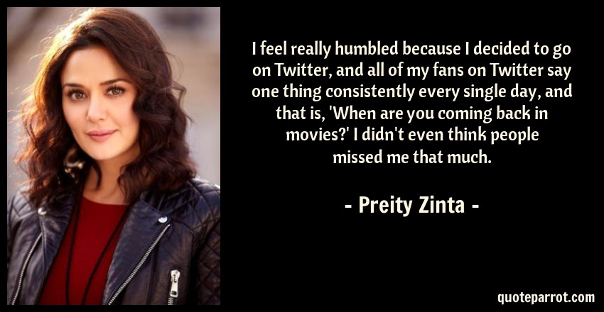 Preity Zinta Quote: I feel really humbled because I decided to go on Twitter, and all of my fans on Twitter say one thing consistently every single day, and that is, 'When are you coming back in movies?' I didn't even think people missed me that much.