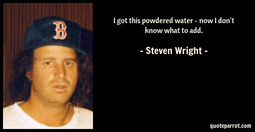 Steven Wright Quote: I got this powdered water - now I don't know what to add.