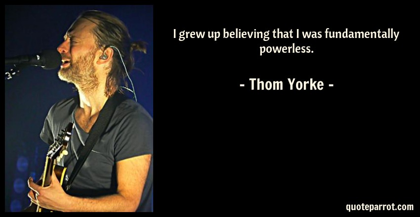 Thom Yorke Quote: I grew up believing that I was fundamentally powerless.