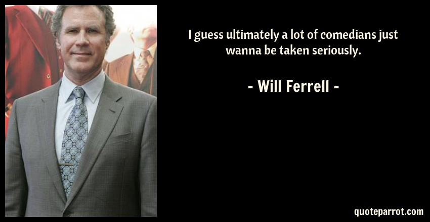 Will Ferrell Quote: I guess ultimately a lot of comedians just wanna be taken seriously.