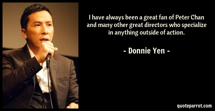 Donnie Yen Quote: I have always been a great fan of Peter Chan and many other great directors who specialize in anything outside of action.