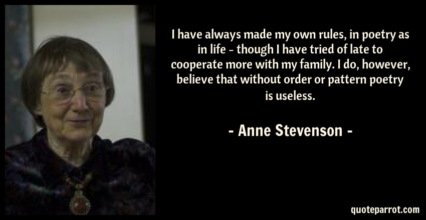 Anne Stevenson Quote: I have always made my own rules, in poetry as in life - though I have tried of late to cooperate more with my family. I do, however, believe that without order or pattern poetry is useless.