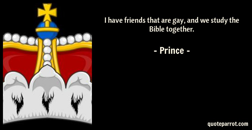 Prince Quote: I have friends that are gay, and we study the Bible together.