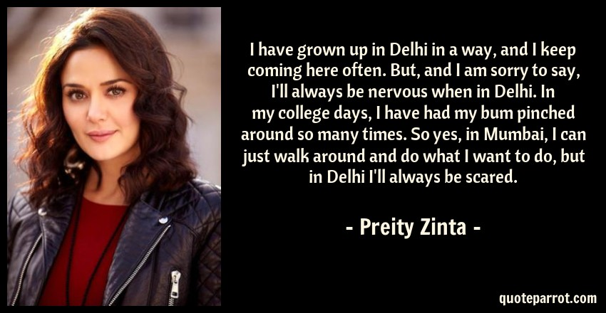 Preity Zinta Quote: I have grown up in Delhi in a way, and I keep coming here often. But, and I am sorry to say, I'll always be nervous when in Delhi. In my college days, I have had my bum pinched around so many times. So yes, in Mumbai, I can just walk around and do what I want to do, but in Delhi I'll always be scared.