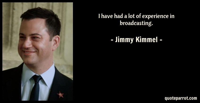 Jimmy Kimmel Quote: I have had a lot of experience in broadcasting.