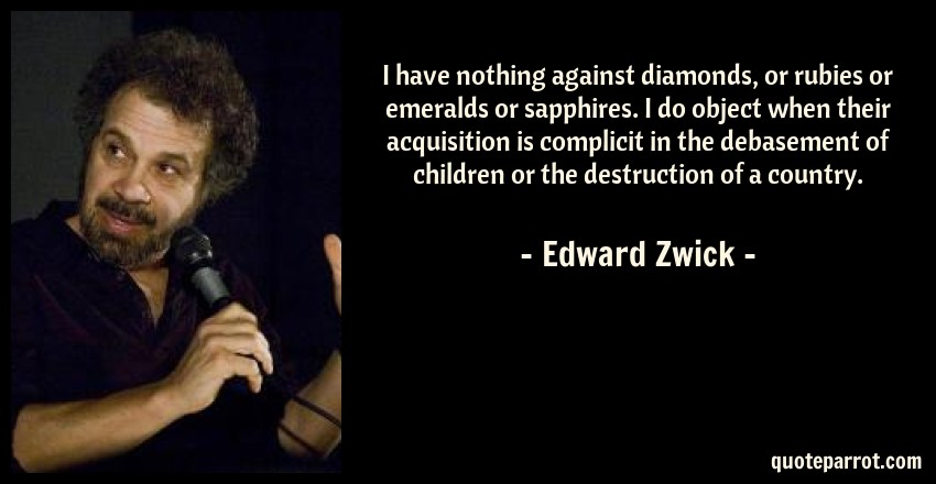 Edward Zwick Quote: I have nothing against diamonds, or rubies or emeralds or sapphires. I do object when their acquisition is complicit in the debasement of children or the destruction of a country.
