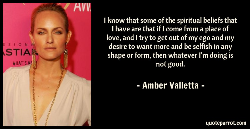 Amber Valletta Quote: I know that some of the spiritual beliefs that I have are that if I come from a place of love, and I try to get out of my ego and my desire to want more and be selfish in any shape or form, then whatever I'm doing is not good.