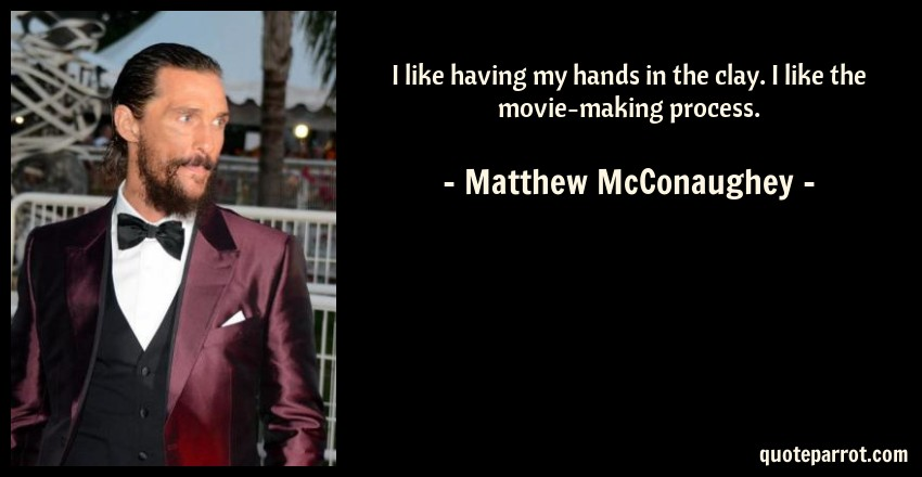 Matthew McConaughey Quote: I like having my hands in the clay. I like the movie-making process.