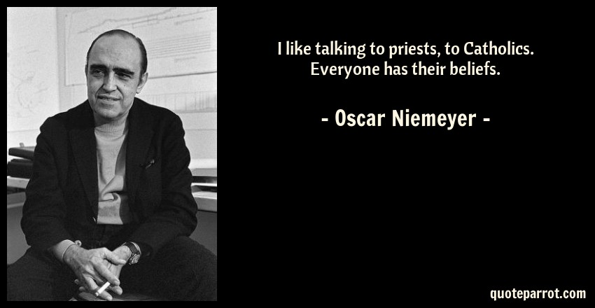 Oscar Niemeyer Quote: I like talking to priests, to Catholics. Everyone has their beliefs.