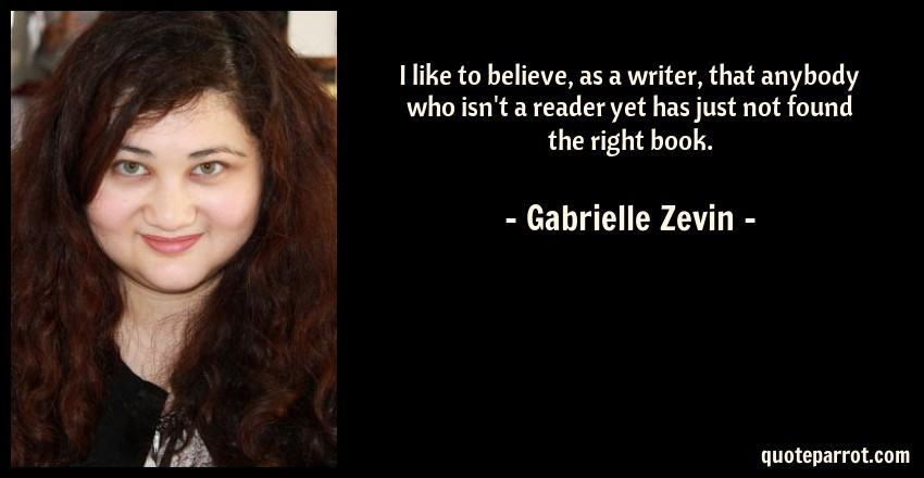 Gabrielle Zevin Quote: I like to believe, as a writer, that anybody who isn't a reader yet has just not found the right book.