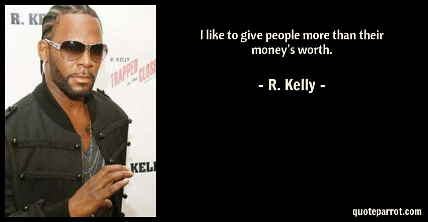 R. Kelly Quote: I like to give people more than their money's worth.