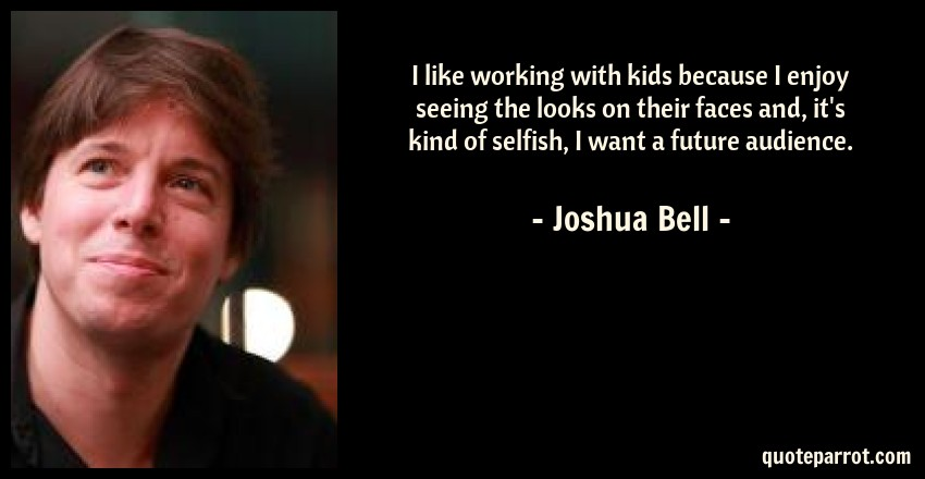 Joshua Bell Quote: I like working with kids because I enjoy seeing the looks on their faces and, it's kind of selfish, I want a future audience.
