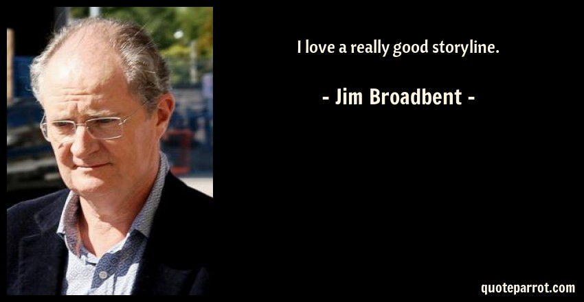 Jim Broadbent Quote: I love a really good storyline.