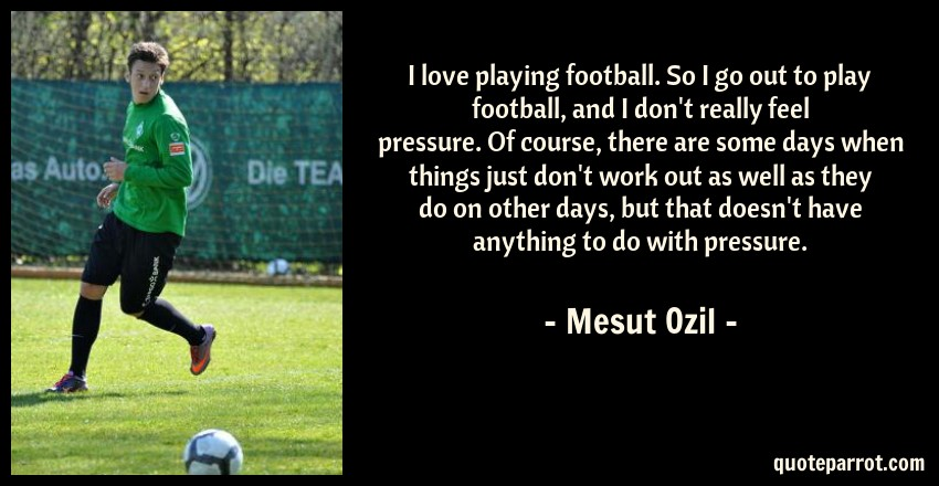 Mesut Ozil Quote: I love playing football. So I go out to play football, and I don't really feel pressure. Of course, there are some days when things just don't work out as well as they do on other days, but that doesn't have anything to do with pressure.