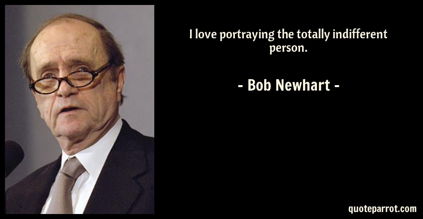 Bob Newhart Quote: I love portraying the totally indifferent person.