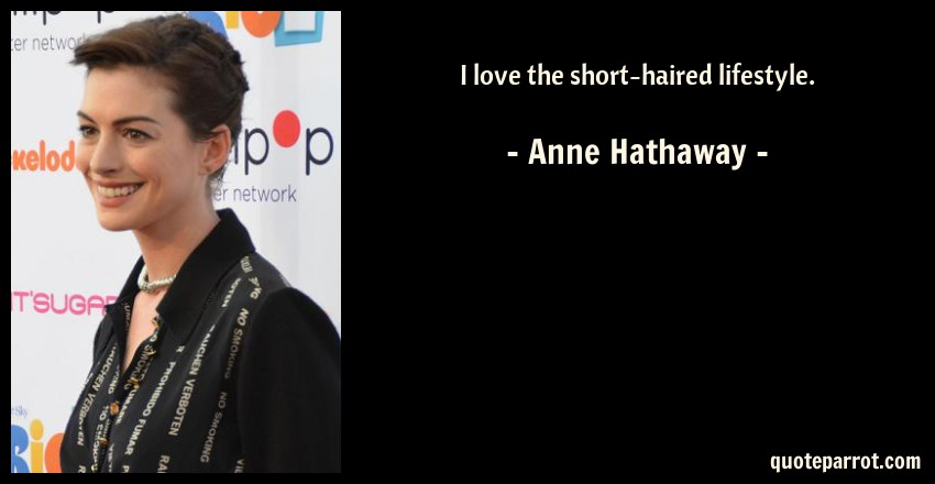 Anne Hathaway Quote: I love the short-haired lifestyle.