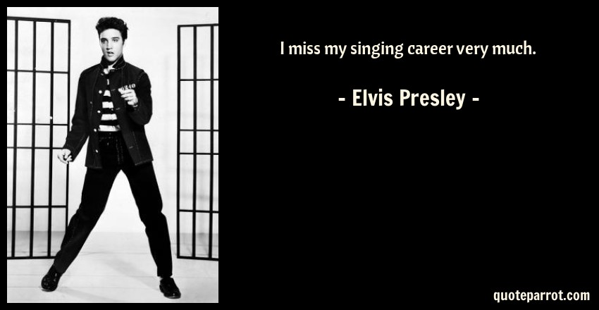 Elvis Presley Quote: I miss my singing career very much.