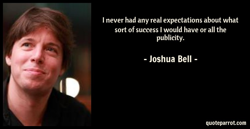 Joshua Bell Quote: I never had any real expectations about what sort of success I would have or all the publicity.