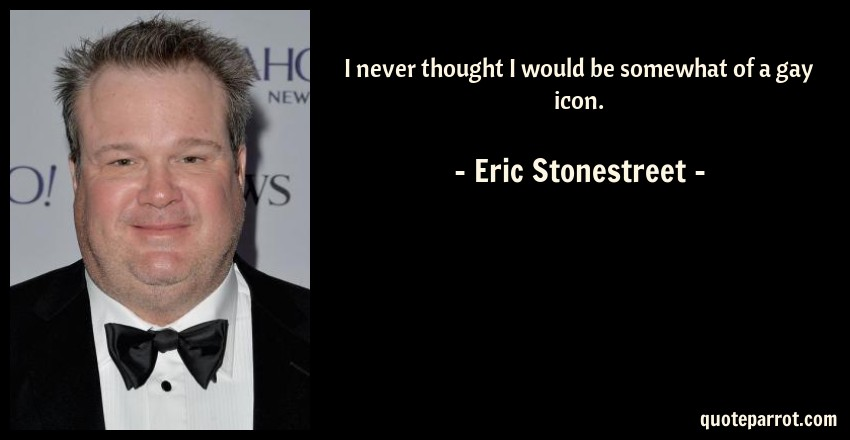 Eric Stonestreet Quote: I never thought I would be somewhat of a gay icon.