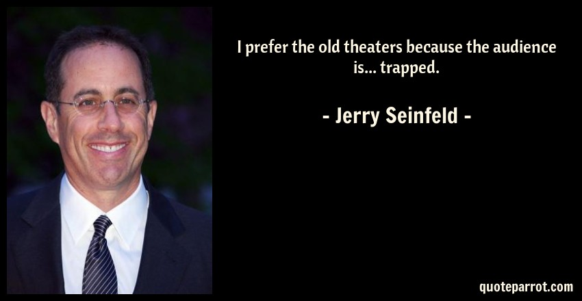 Jerry Seinfeld Quote: I prefer the old theaters because the audience is... trapped.