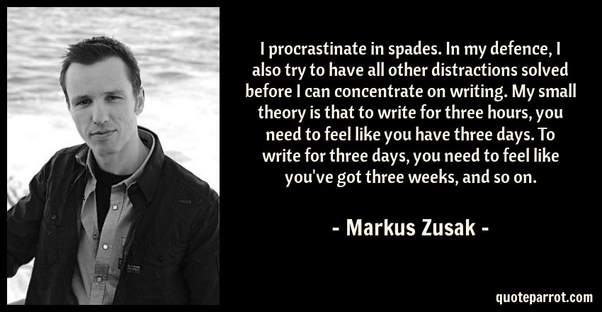 Markus Zusak Quote: I procrastinate in spades. In my defence, I also try to have all other distractions solved before I can concentrate on writing. My small theory is that to write for three hours, you need to feel like you have three days. To write for three days, you need to feel like you've got three weeks, and so on.